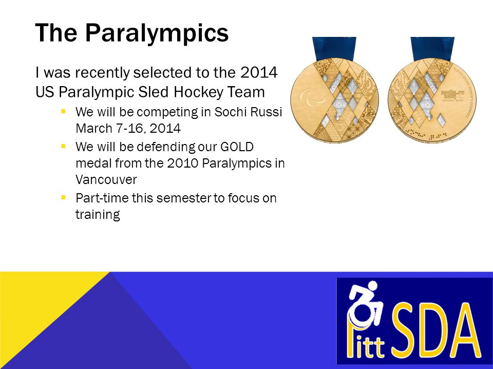 The Paralympics I was recently selected to the 2014 US Paralympic Sled Hockey Team  We will be competing in Sochi Russia March 7-16, 2014  We will be defending our GOLD medal from the 2010 Paralympics in Vancouver  Part-time this semester to focus on training