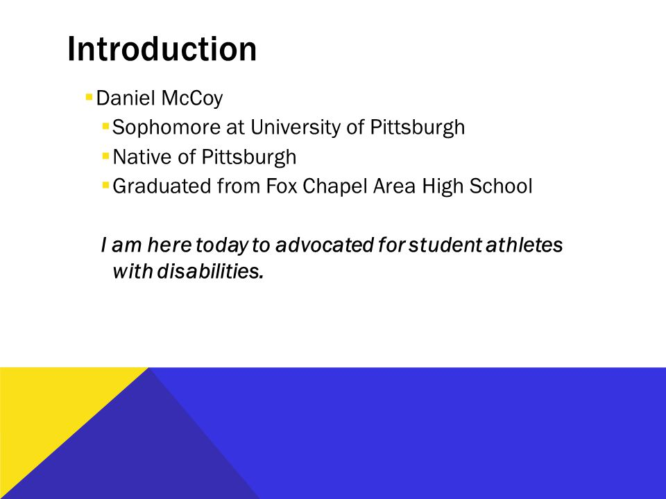 Introduction  Daniel McCoy  Sophomore at University of Pittsburgh  Native of Pittsburgh  Graduated from Fox Chapel Area High School I am here today to advocated for student athletes with disabilities.