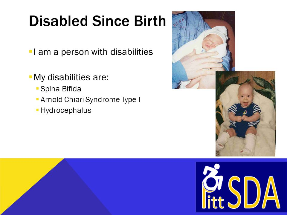 Disabled Since Birth  I am a person with disabilities  My disabilities are:  Spina Bifida  Arnold Chiari Syndrome Type I  Hydrocephalus