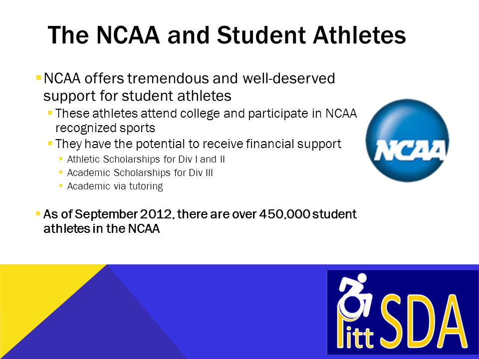 The NCAA and Student Athletes  NCAA offers tremendous and well-deserved support for student athletes  These athletes attend college and participate in NCAA recognized sports  They have the potential to receive financial support  Athletic Scholarships for Div I and II  Academic Scholarships for Div III  Academic via tutoring  As of September 2012, there are over 450,000 student athletes in the NCAA