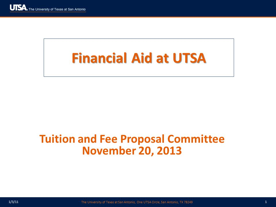 The University of Texas at San Antonio, One UTSA Circle, San Antonio, TX 78249 1/3/112 Types of Financial Aid Grants – free money, students do not have to pay back, typically require a student to demonstrate need (from FAFSA results) Scholarships – free money, merit based, normally requires an additional application, some may be need-based or preferred Work-Study – students work up to 19 hours per week in offices across campus Student loans – money students must repay after they graduate, students and parents can borrow
