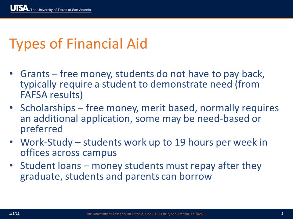The University of Texas at San Antonio, One UTSA Circle, San Antonio, TX 78249 1/3/1113 State Student Loans B-on-Time Student Loans – limited allocation each year, recent changes will reduce even further, UTSA is required to set aside 5% of designated tuition above $46 to program, for next 2 years, new allocation will only provide approximately 65% back to UTSA – 360 students at $2.4 million – Cannot advertise – considered a private loan – Cannot automatically package to new students – they must request the loan – Difficult to award without the ability to auto-package the student