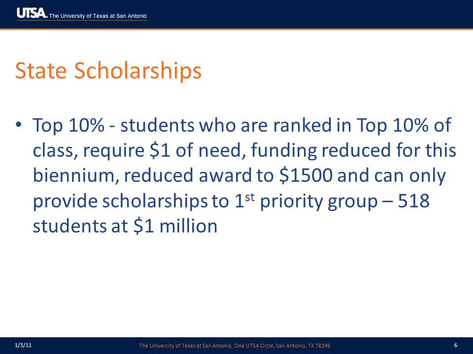 The University of Texas at San Antonio, One UTSA Circle, San Antonio, TX 78249 1/3/116 State Scholarships Top 10% - students who are ranked in Top 10%