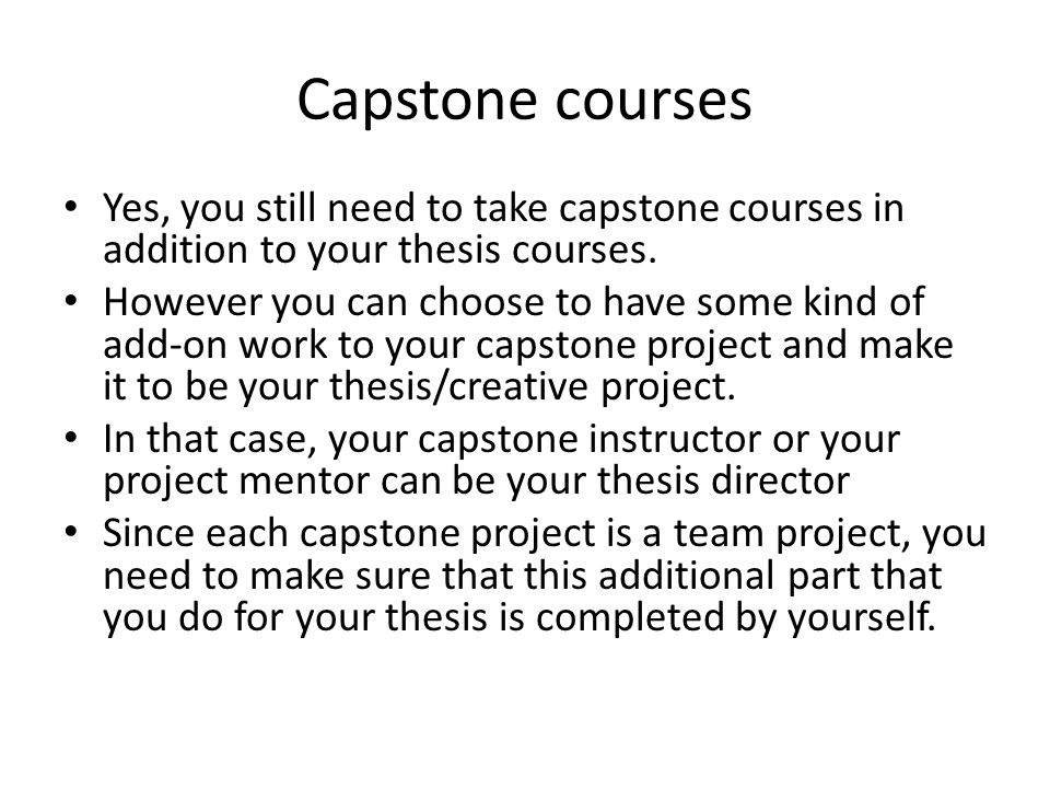 Capstone courses Yes, you still need to take capstone courses in addition to your thesis courses.