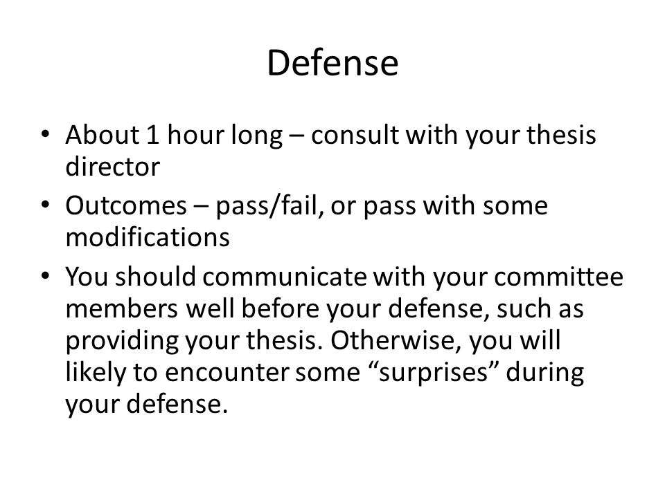 Defense About 1 hour long – consult with your thesis director Outcomes – pass/fail, or pass with some modifications You should communicate with your c
