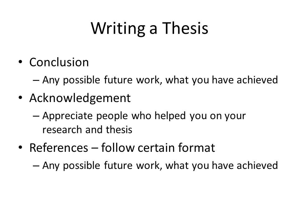 Writing a Thesis Conclusion – Any possible future work, what you have achieved Acknowledgement – Appreciate people who helped you on your research and