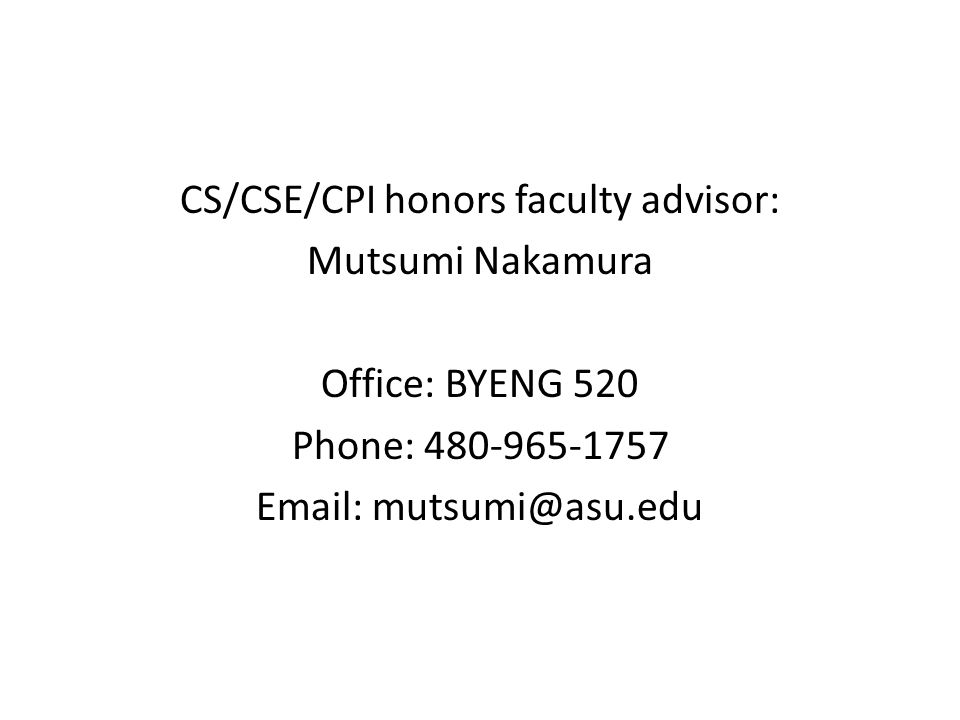 CS/CSE/CPI honors faculty advisor: Mutsumi Nakamura Office: BYENG 520 Phone: 480-965-1757 Email: mutsumi@asu.edu