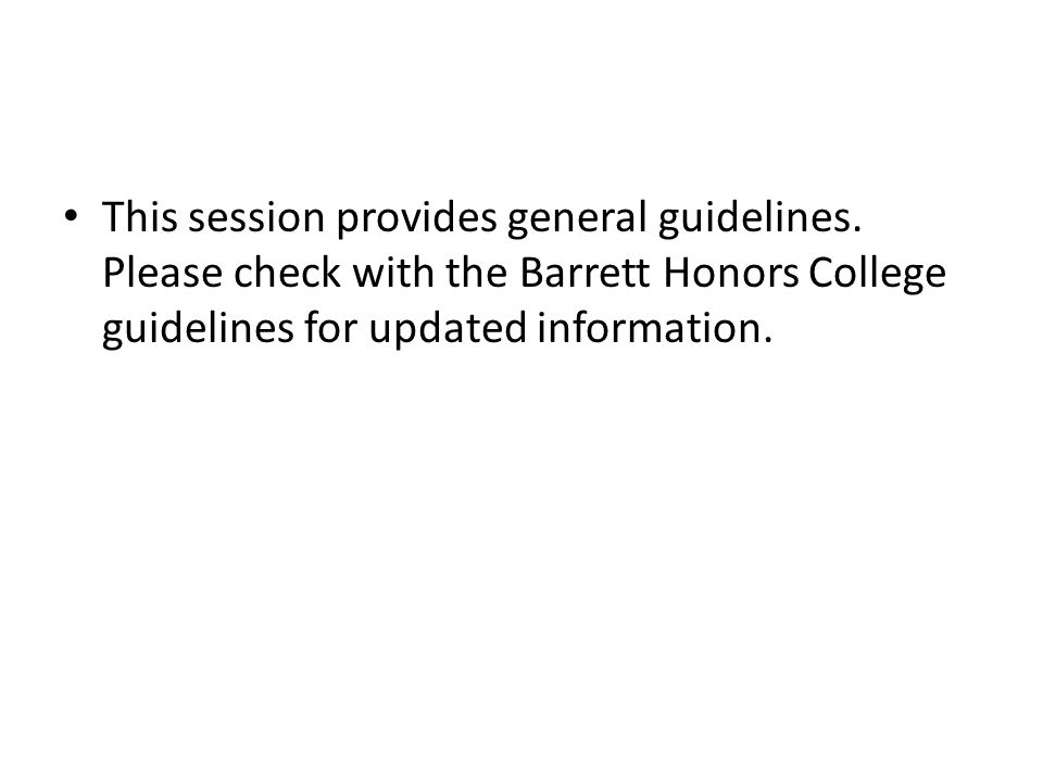 This session provides general guidelines. Please check with the Barrett Honors College guidelines for updated information.