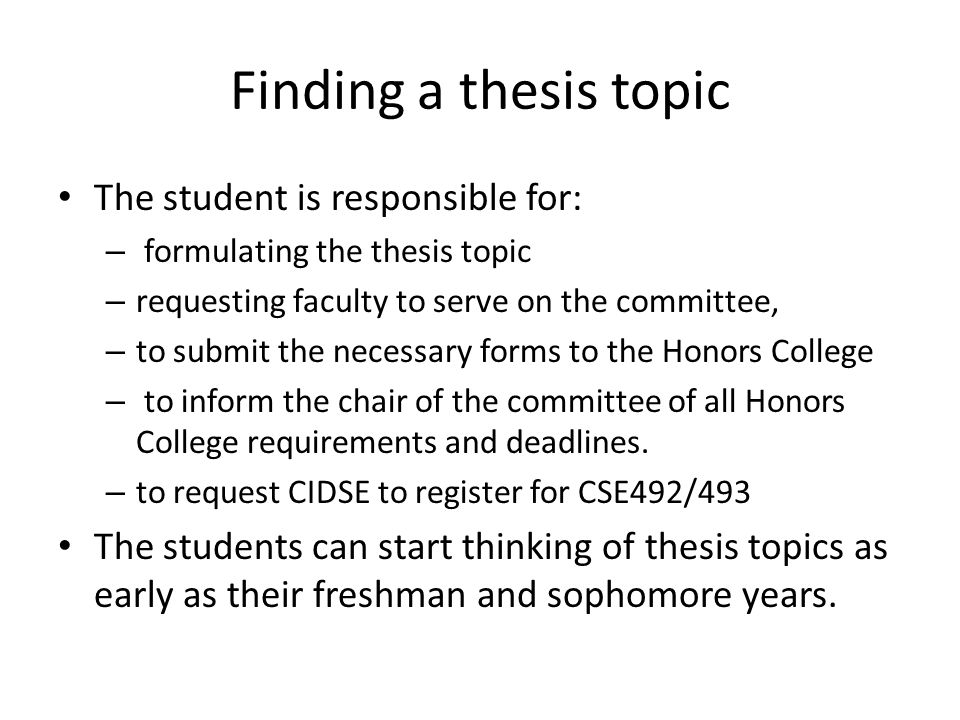 Finding a thesis topic The student is responsible for: – formulating the thesis topic – requesting faculty to serve on the committee, – to submit the