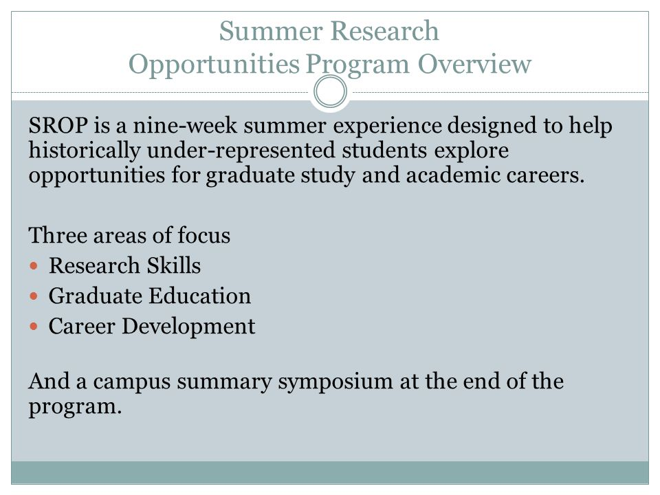 Summer Research Opportunities Program Overview SROP is a nine-week summer experience designed to help historically under-represented students explore opportunities for graduate study and academic careers.