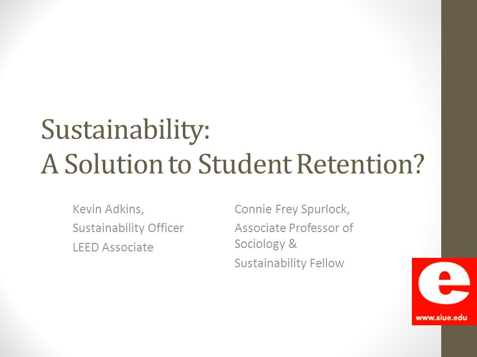 Sustainability: A Solution to Student Retention? Kevin Adkins, Sustainability Officer LEED Associate Connie Frey Spurlock, Associate Professor of Soci