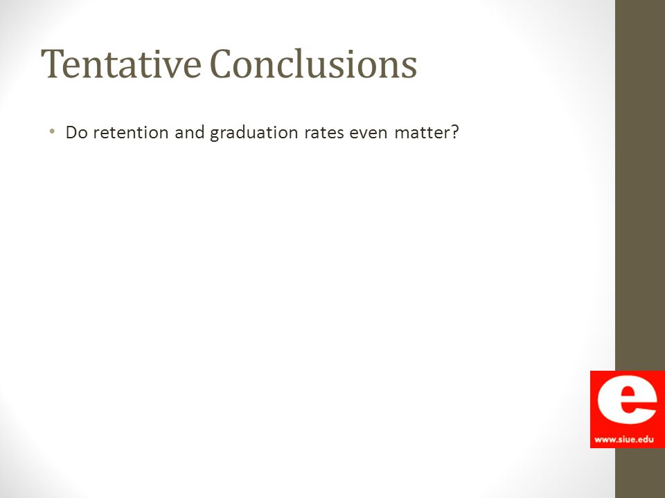 Tentative Conclusions Do retention and graduation rates even matter?