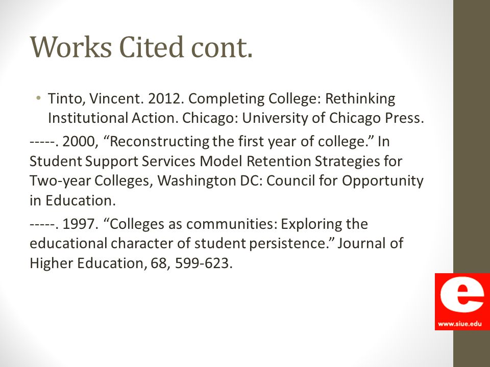 "Works Cited cont. Tinto, Vincent. 2012. Completing College: Rethinking Institutional Action. Chicago: University of Chicago Press. -----. 2000, ""Recon"