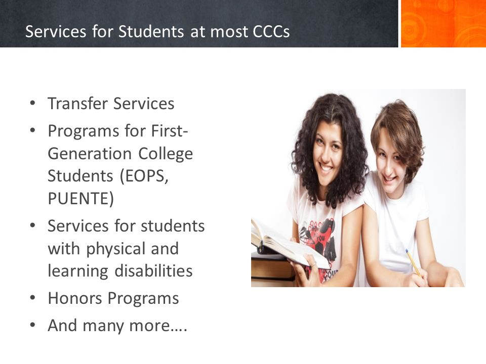 Services for Students at most CCCs Transfer Services Programs for First- Generation College Students (EOPS, PUENTE) Services for students with physica