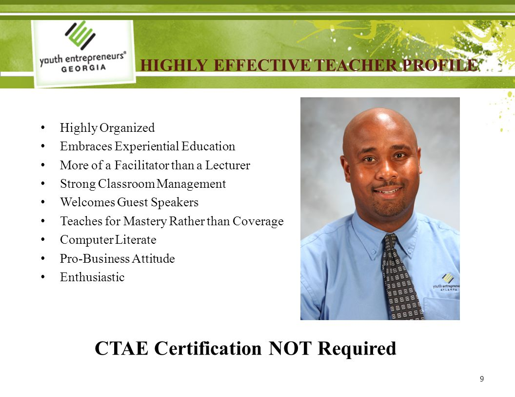 HIGHLY EFFECTIVE TEACHER PROFILE Highly Organized Embraces Experiential Education More of a Facilitator than a Lecturer Strong Classroom Management Welcomes Guest Speakers Teaches for Mastery Rather than Coverage Computer Literate Pro-Business Attitude Enthusiastic 9 CTAE Certification NOT Required
