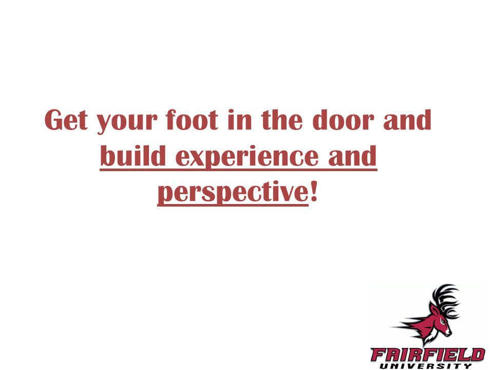 Get your foot in the door and build experience and perspective!