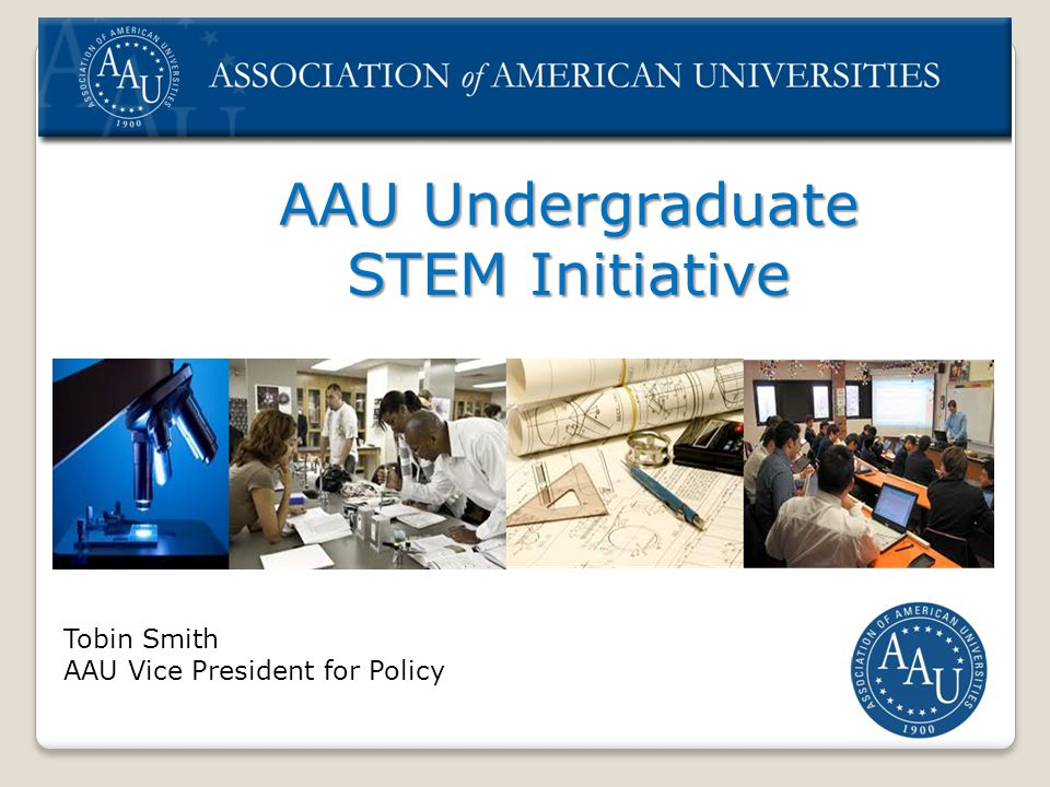 AAU Undergraduate STEM Initiative Tobin Smith AAU Vice President for Policy