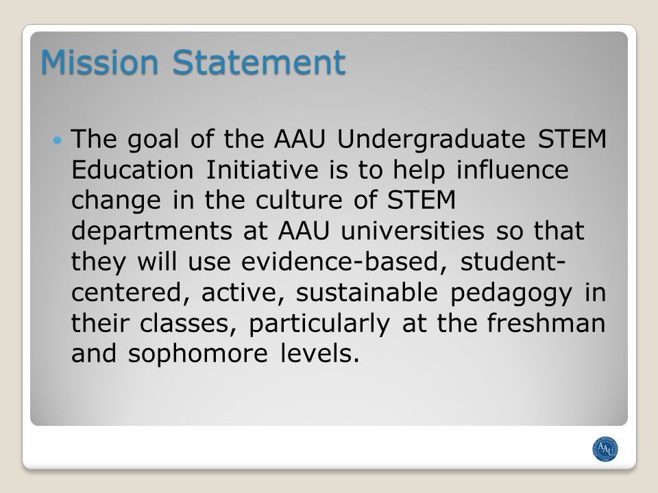 Mission Statement The goal of the AAU Undergraduate STEM Education Initiative is to help influence change in the culture of STEM departments at AAU universities so that they will use evidence-based, student- centered, active, sustainable pedagogy in their classes, particularly at the freshman and sophomore levels.