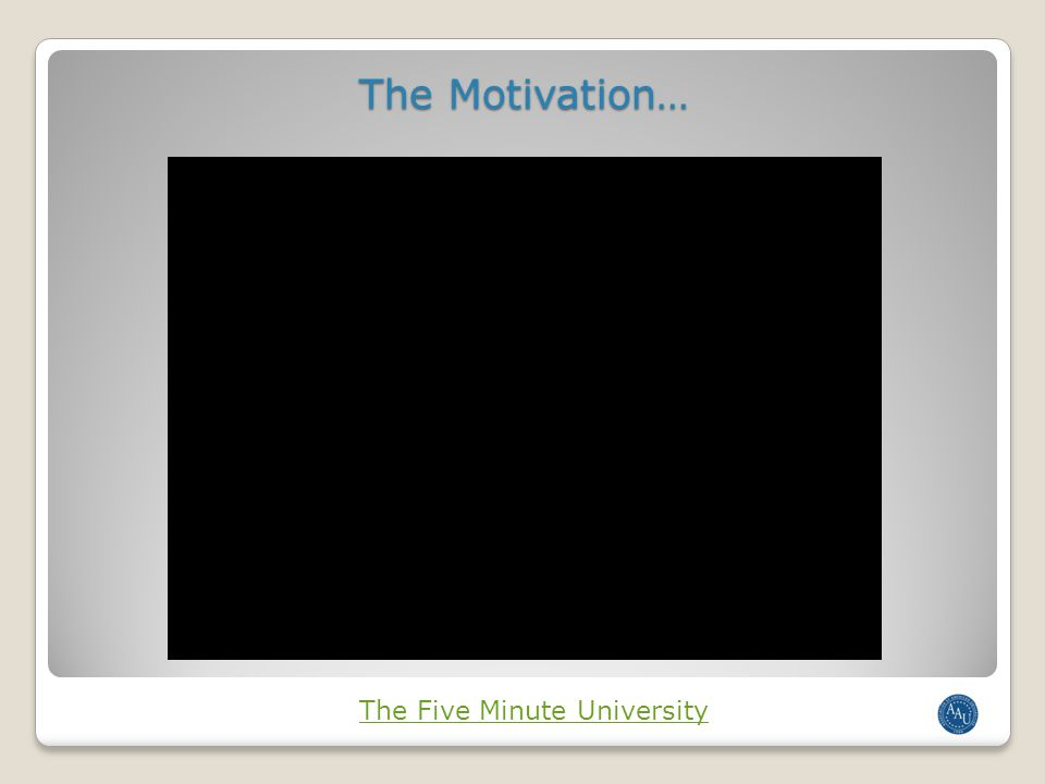 The Motivation… The Five Minute University