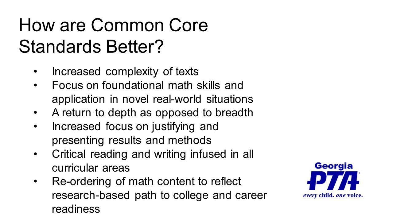 Increased complexity of texts Focus on foundational math skills and application in novel real-world situations A return to depth as opposed to breadth Increased focus on justifying and presenting results and methods Critical reading and writing infused in all curricular areas Re-ordering of math content to reflect research-based path to college and career readiness How are Common Core Standards Better