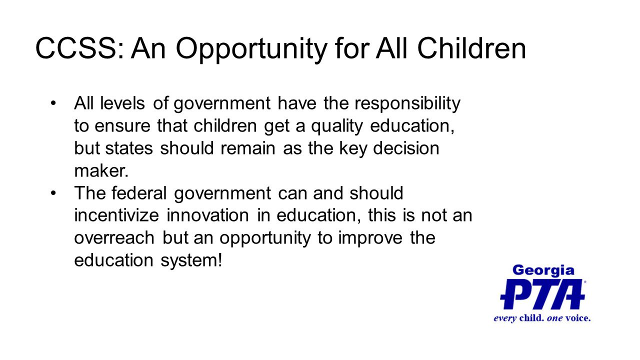 CCSS: An Opportunity for All Children All levels of government have the responsibility to ensure that children get a quality education, but states should remain as the key decision maker.