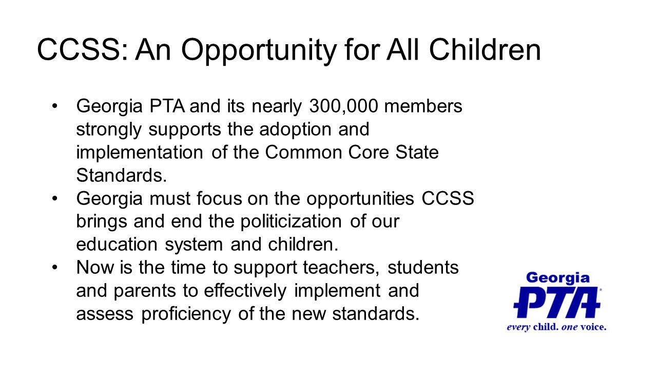 CCSS: An Opportunity for All Children Georgia PTA and its nearly 300,000 members strongly supports the adoption and implementation of the Common Core