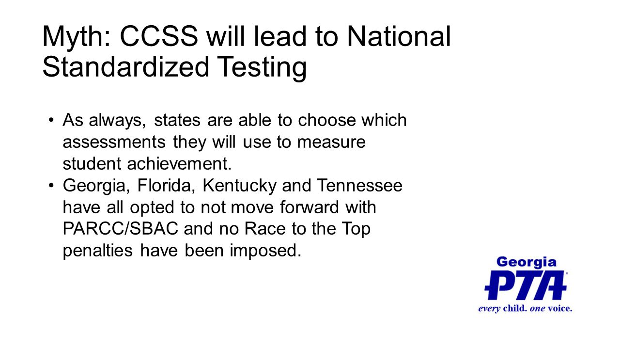 Myth: CCSS will lead to National Standardized Testing As always, states are able to choose which assessments they will use to measure student achievement.