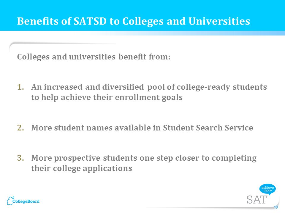 Colleges and universities benefit from: 1.An increased and diversified pool of college-ready students to help achieve their enrollment goals 2.More student names available in Student Search Service 3.More prospective students one step closer to completing their college applications Benefits of SATSD to Colleges and Universities 10