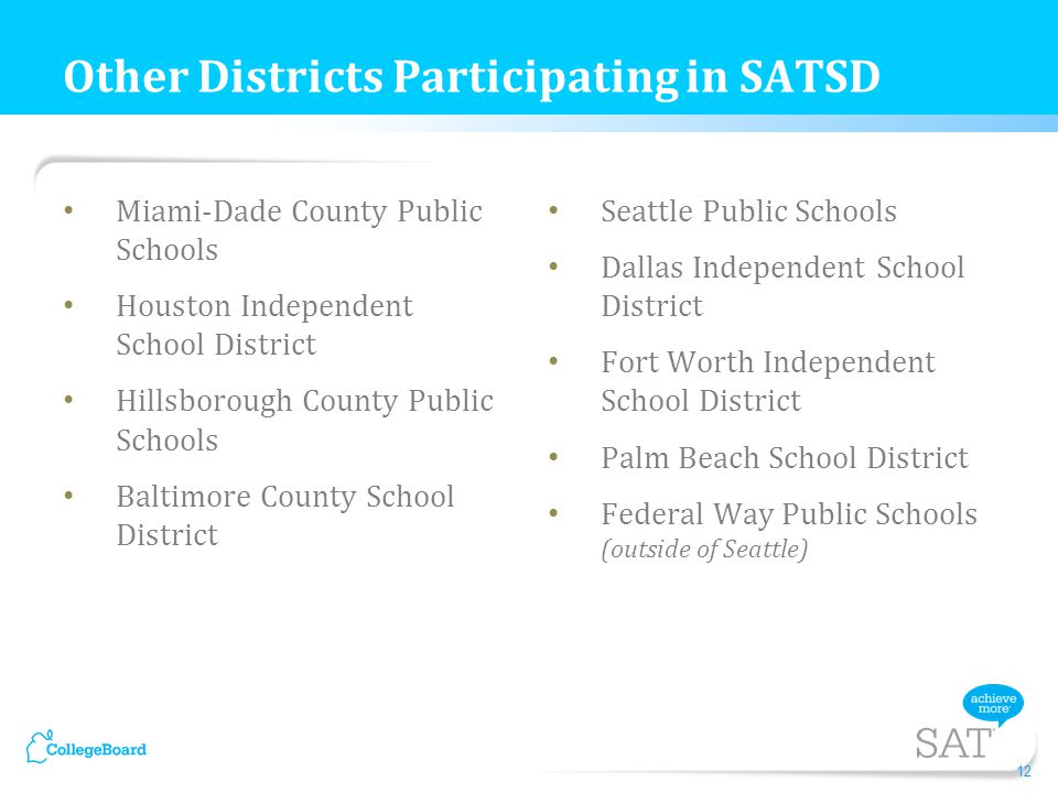 Miami-Dade County Public Schools Houston Independent School District Hillsborough County Public Schools Baltimore County School District Seattle Public Schools Dallas Independent School District Fort Worth Independent School District Palm Beach School District Federal Way Public Schools (outside of Seattle) 12 Other Districts Participating in SATSD