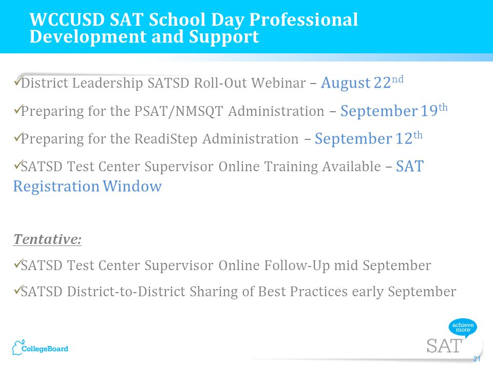 District Leadership SATSD Roll-Out Webinar – August 22 nd Preparing for the PSAT/NMSQT Administration – September 19 th Preparing for the ReadiStep Administration – September 12 th SATSD Test Center Supervisor Online Training Available – SAT Registration Window Tentative: SATSD Test Center Supervisor Online Follow-Up mid September SATSD District-to-District Sharing of Best Practices early September 21 WCCUSD SAT School Day Professional Development and Support