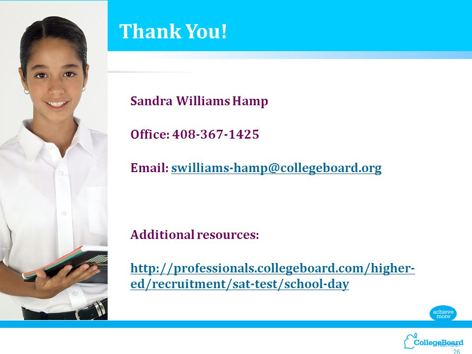 Number 26 Sandra Williams Hamp Office: 408-367-1425 Email: swilliams-hamp@collegeboard.orgswilliams-hamp@collegeboard.org Additional resources: http://professionals.collegeboard.com/higher- ed/recruitment/sat-test/school-day Thank You!