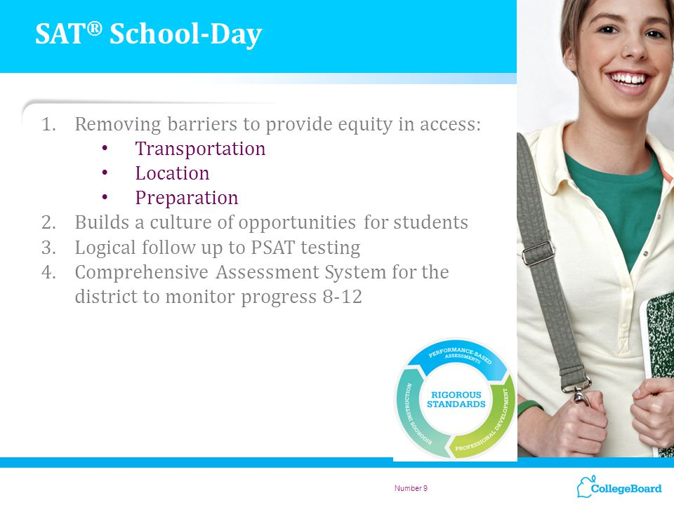 Number 9 1.Removing barriers to provide equity in access: Transportation Location Preparation 2.Builds a culture of opportunities for students 3.Logical follow up to PSAT testing 4.Comprehensive Assessment System for the district to monitor progress 8-12 SAT ® School-Day