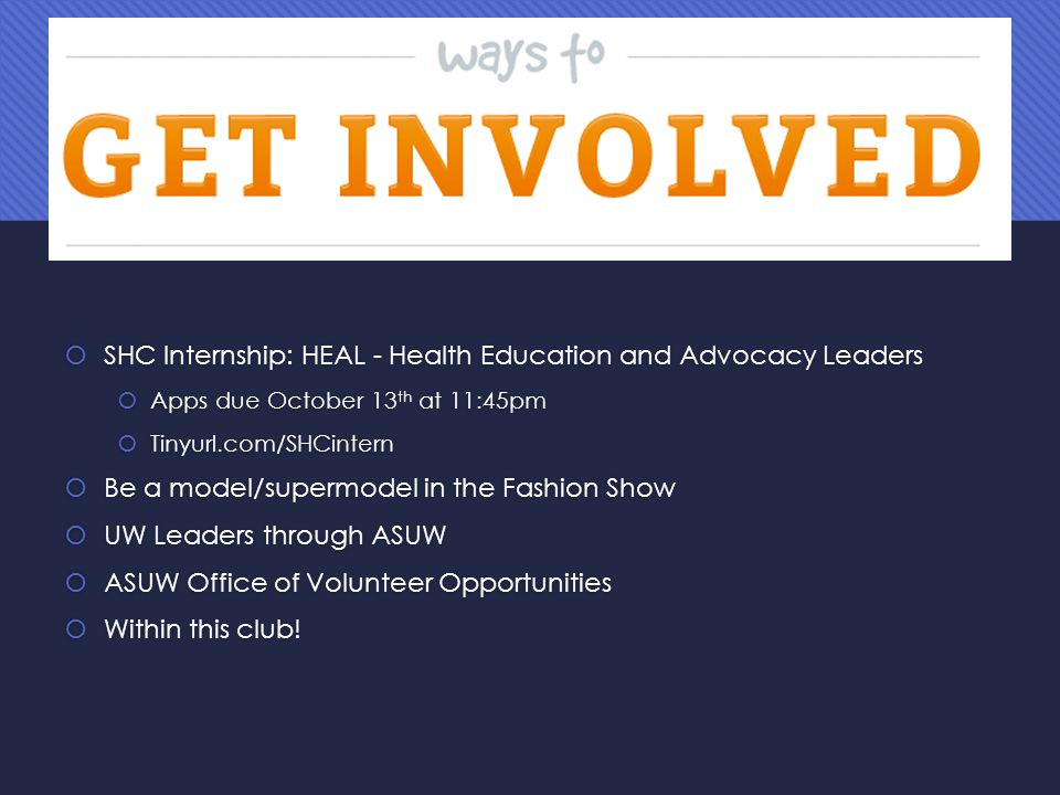  SHC Internship: HEAL - Health Education and Advocacy Leaders  Apps due October 13 th at 11:45pm  Tinyurl.com/SHCintern  Be a model/supermodel in the Fashion Show  UW Leaders through ASUW  ASUW Office of Volunteer Opportunities  Within this club.