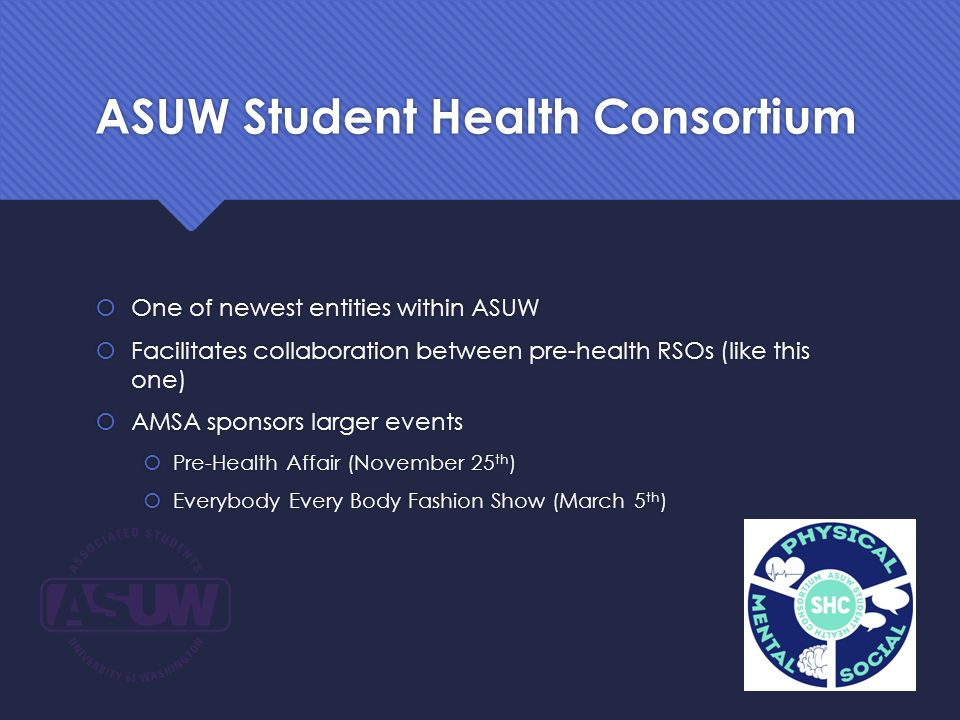 ASUW Student Health Consortium  One of newest entities within ASUW  Facilitates collaboration between pre-health RSOs (like this one)  AMSA sponsors larger events  Pre-Health Affair (November 25 th )  Everybody Every Body Fashion Show (March 5 th )  One of newest entities within ASUW  Facilitates collaboration between pre-health RSOs (like this one)  AMSA sponsors larger events  Pre-Health Affair (November 25 th )  Everybody Every Body Fashion Show (March 5 th )