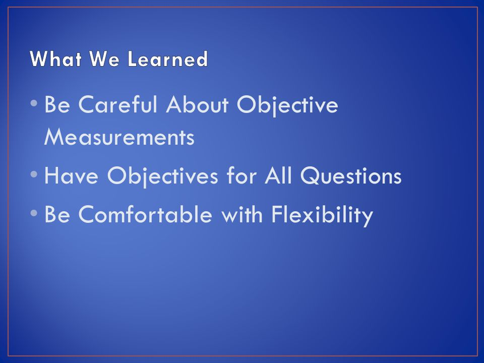 Be Careful About Objective Measurements Have Objectives for All Questions Be Comfortable with Flexibility