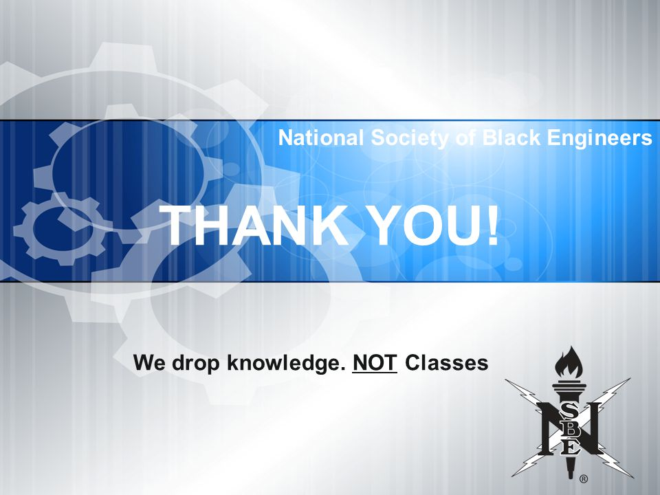 National Society of Black Engineers THANK YOU! We drop knowledge. NOT Classes