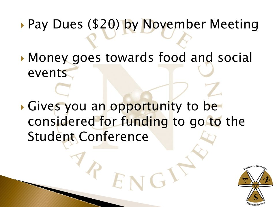  Pay Dues ($20) by November Meeting  Money goes towards food and social events  Gives you an opportunity to be considered for funding to go to the Student Conference