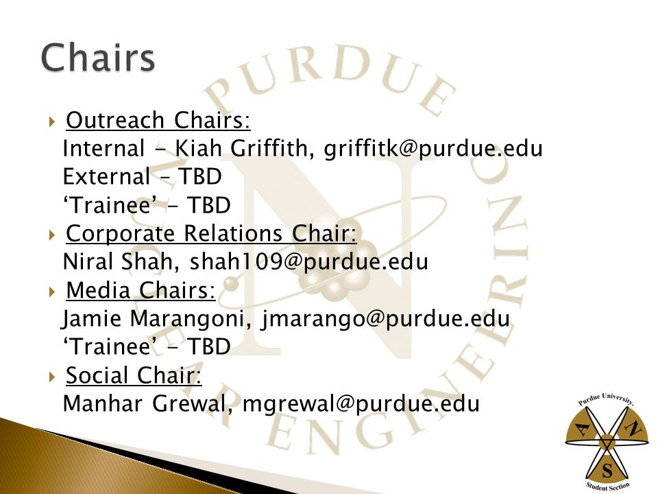  Outreach Chairs: Internal - Kiah Griffith, griffitk@purdue.edu External – TBD 'Trainee' - TBD  Corporate Relations Chair: Niral Shah, shah109@purdue.edu  Media Chairs: Jamie Marangoni, jmarango@purdue.edu 'Trainee' - TBD  Social Chair: Manhar Grewal, mgrewal@purdue.edu