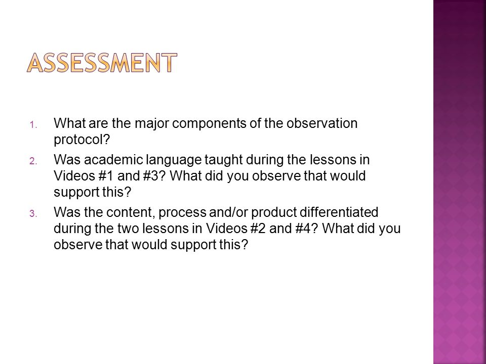 1. What are the major components of the observation protocol? 2. Was academic language taught during the lessons in Videos #1 and #3? What did you obs