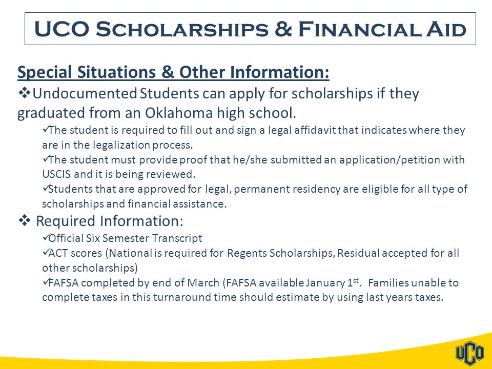 UCO Scholarships & Financial Aid Special Situations & Other Information:  Undocumented Students can apply for scholarships if they graduated from an Oklahoma high school.