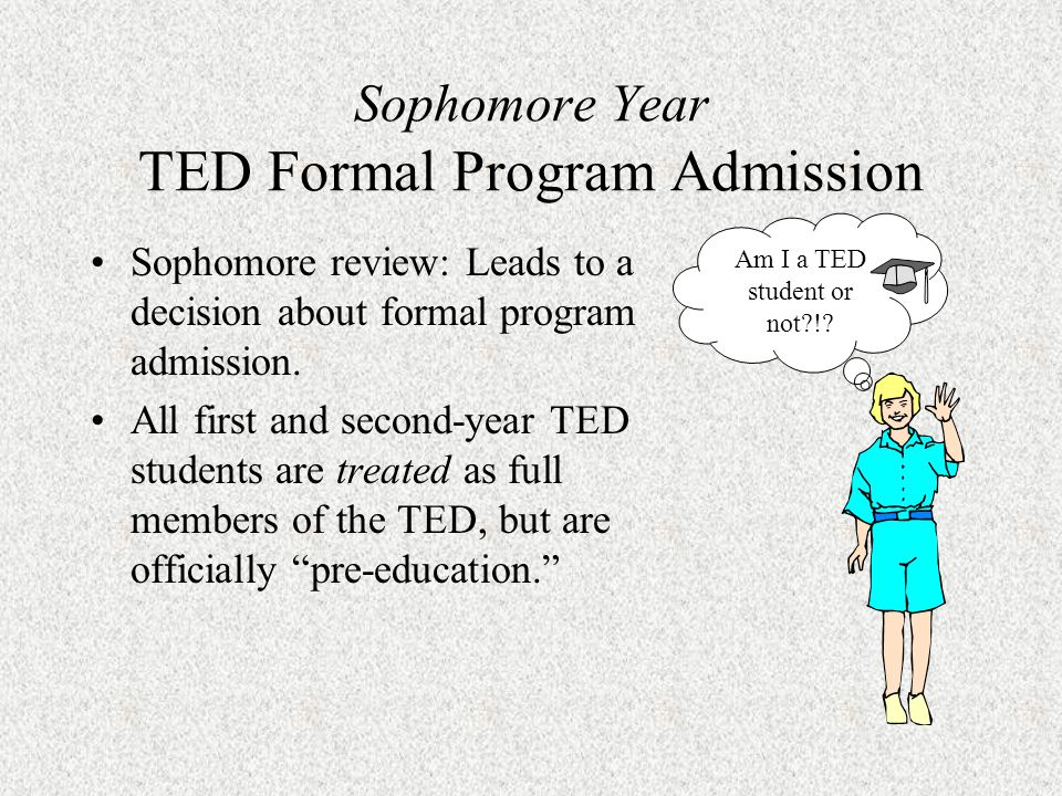 Sophomore Year TED Formal Program Admission Formal admission to the TED occurs at the end of the sophomore year.