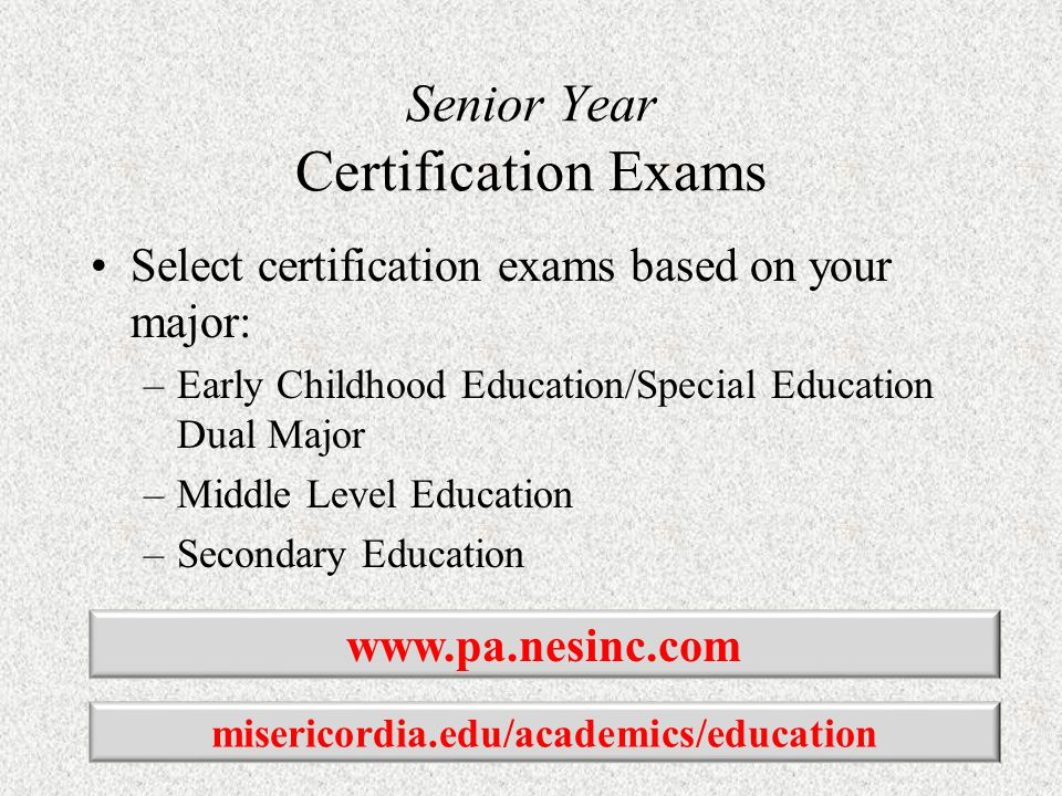 Senior Year Certification Exams Select certification exams based on your major: –Early Childhood Education/Special Education Dual Major –Middle Level Education –Secondary Education www.pa.nesinc.com misericordia.edu/academics/education