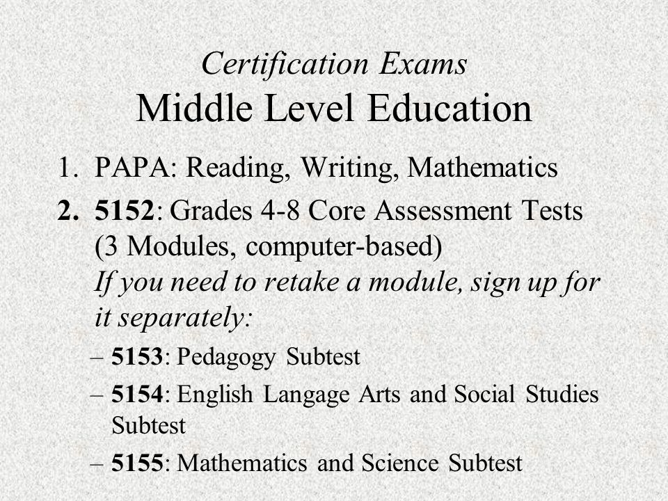 Certification Exams Middle Level Education 1.PAPA: Reading, Writing, Mathematics 2.5152: Grades 4-8 Core Assessment Tests (3 Modules, computer-based) If you need to retake a module, sign up for it separately: –5153: Pedagogy Subtest –5154: English Langage Arts and Social Studies Subtest –5155: Mathematics and Science Subtest
