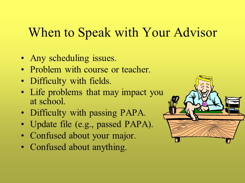 When to Speak with Your Advisor Any scheduling issues.
