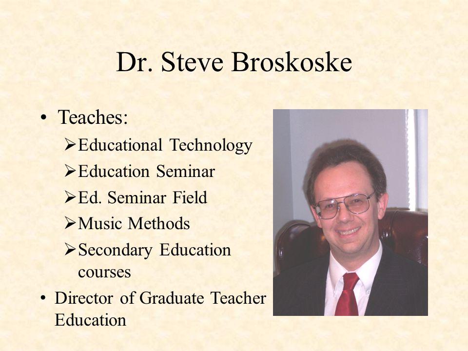 Dr. Steve Broskoske Teaches:  Educational Technology  Education Seminar  Ed.