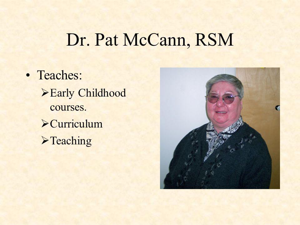 Dr. Pat McCann, RSM Teaches:  Early Childhood courses.  Curriculum  Teaching