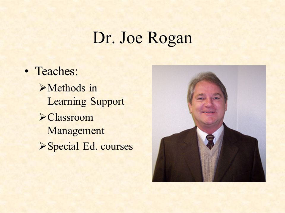 Dr. Joe Rogan Teaches:  Methods in Learning Support  Classroom Management  Special Ed. courses