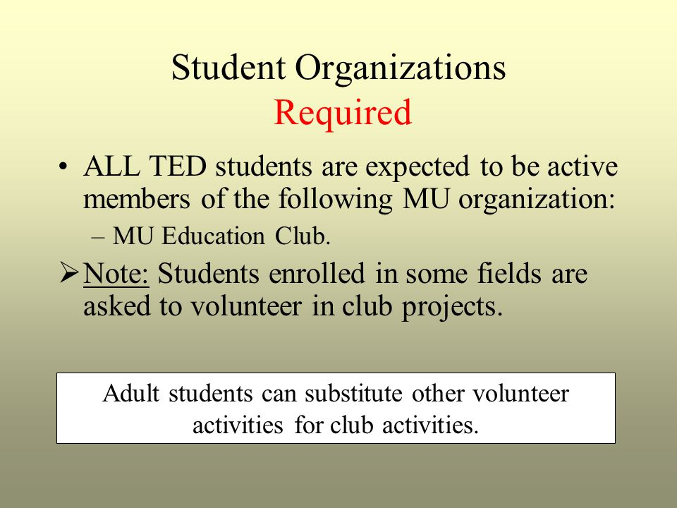 Student Organizations Required ALL TED students are expected to be active members of the following MU organization: –MU Education Club.