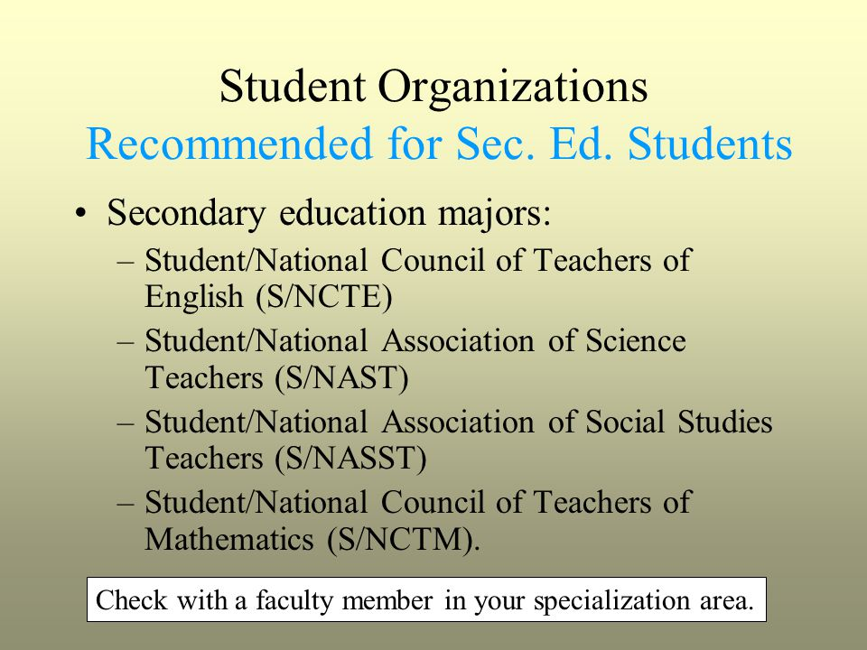 Student Organizations Recommended for Sec. Ed. Students Secondary education majors: –Student/National Council of Teachers of English (S/NCTE) –Student