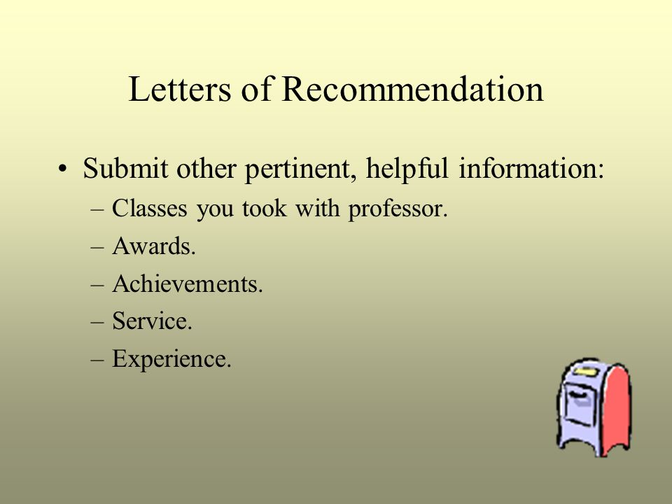 Letters of Recommendation Submit other pertinent, helpful information: –Classes you took with professor.